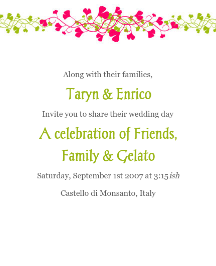 Along with their families, Taryn & Enrico Invite you to share their wedding day A celebration of Friends, Family & Gelato Saturday, September 1st 2007 at 3:15ish Castello di Monsanto, Italy